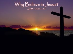 Why Believe in Jesus John 10:22 – 42